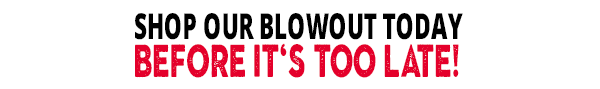 Shop Our Blowout Today - Before It's Too Late!